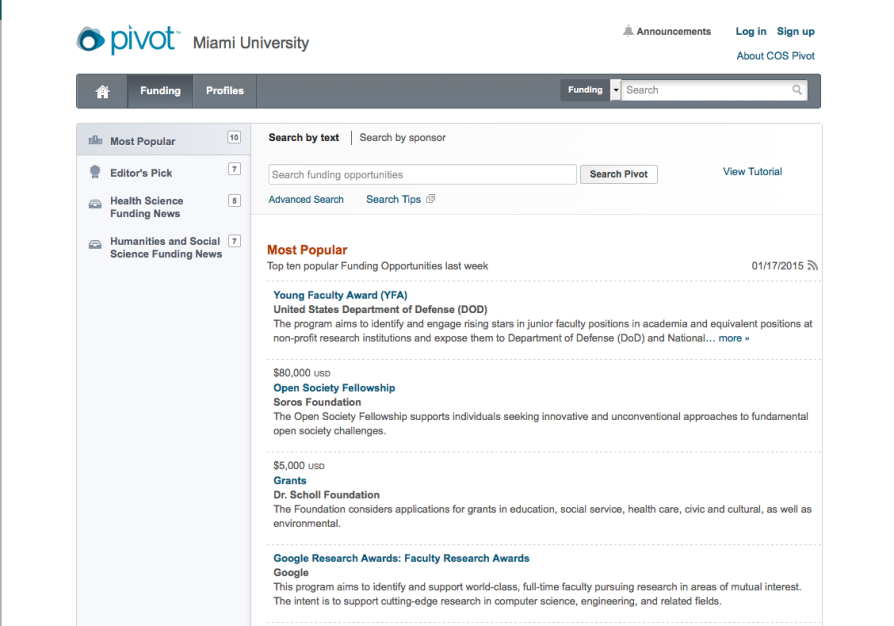 "Screen shot of Miami University's instance of Pivot. Across the top of the screen are the Pivot logo and the words ""Miami University."" To the right of that are the following links: ""Announcements,"" ""Log in,"" ""Sign up"" and ""About COS Pivot."" Below that is a tabbed bar containing a home icon, a ""Funding"" tab, a ""Profiles"" tab, and a search box labelled ""Funding."" In the left column of the page are links to the following lists: ""Most Popular (10),"" ""Editor's Pick (7),"" ""Health Science Funding News (5),"" and ""Humanities and Social Science Funding News (7)."" The rest of the page has a search tool that lets users search by text or by sponsor. It includes links to ""Advanced Search,"" Search Tips,"" and ""View Tutorial."" Below that is the heading ""Most Popular,"" followed by this text: ""Top ten popular Funding Opportunities last week 01/17/2015."" Below that heading four funding opportunities are visible. The first is the Young Faculty Award (YFA), sponsored by the United States Department of Defense. A short summary of the opportunity reads: ""The program aims to identify and engage rising stars in junior faculty positions in academia and equivalent positions at non-profit research institutions and expose them to Department of Defense (DoD) and National . . . ,"" followed by a ""more >>"" link. The next opportunity, for $80,000 USD is the Open Society Fellowship, sponsored by the Soros Foundation. A short summary of the opportunity reads, ""The Open Society Fellowship supports individuals seeking innovative and unconventional approaches to fundamental open society challenges."" The third funding opportunity is for $5000 grants from the Dr. Scholl Foundation. The summary of this opportunity reads, ""The Foundation considers applications for grants in education, social service, health care, civic and cultural, as well as environmental."" The last visible funding opportunity is for Google Research Awards: Faculty Research Awards, sponsored by Google. The summary of the opportunity reads: ""This program aims to identify and support word-class, full-time faculty pursuing research in areas of mutual interest. The intent is to support cutting-edge research in computer science, engineering, and related fields."""