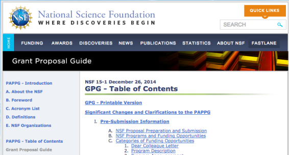 Screenshot from NSF Grant Proposal Guide web page. Text: National Science Foundation. Where Discoveries Begin. Quick Links. Search. Home. Funding. Awards. Discoveries. News. Publications. Statistics. About NSF. FastLane. PAPPG - Introduction. A. About the NSF. B. Foreward. C. Acrnonym List. Definitions. NSF Organizations. PAPPG - Table of Contents. Grant Proposal Guide. NSF 15-1 December 26, 2014. GPG - Table of Contents. GPG - Printable Version. Significant Changes and Clarifications to the PAPPG. Pre-Submission Information. NSF Proposal Preparation and Submission. NSF Programs and Funding Opportunities. Categories of Funding Opportunities. Dear Colleague Letter. Program Description.