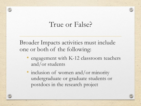 Quiz slide. Text: True or False? Broader Impacts activities must include one or both of the following: engagement with K-12 classroom teachers and/or students. Inclusion of women and/or minority undergraduate or graduate students or postdocs in the research project.