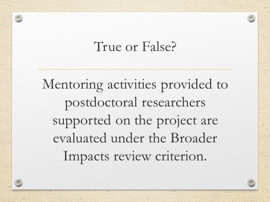 Quiz slide. Text: True or False? Mentoring activities provided to postdoctoral researchers supported on the project are evaluated under the Broader Impacts review criterion.