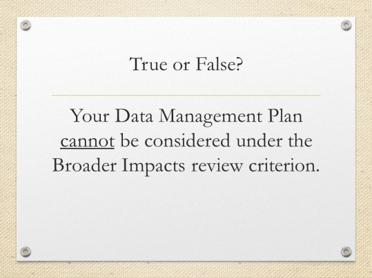 Quiz slide. Text: True or False? Your Data Management Plan cannot be considered under the Broader Impacts review criterion.