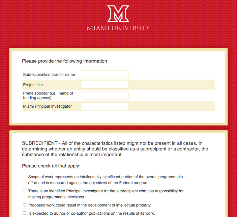 Screenshot of online form. Text: Miami University. Please provide the following information: Subrecipient/contractor name. Project title. Prime sponsor (i.e., name of funding agency). Miami Principal Investigator. SUBRECIPIENT - All of the characteristics listed might not be present in all cases. In determining whether an entity should be classified as a subrecipient or a contractor, the substance of the relationship is most important. Please check all that apply: Scope of work represents an intellectually significant portion of the overall programmatic effort and is measured against the objectives of the Federal program. There is an identified Principal Investigator for the subrecipient who has responsibility for making programmatic decisions. Proposed work could result in the development of intellectual property. Is expected to author or co-author publications on the results of its work.