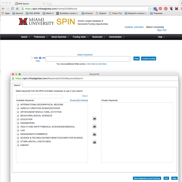 Screenshot of SPIN Keyword Search screen with Keywords pop-up box. Visible text: Miami University. SPIN. World's largest database of sponsored funding opportunities. Heather Johnston. Miami University. Sign Out. Search. Preferences. Saved Searches. Funding Alerts. Bookmarks. Administration. Help. Select Keywords. AND. OR. Clear. Locate Funding. You have additional filters active. Click here to edit them. In pop-up window: Search. Select keywords from the SPIN controlled vocabulary to use in your search. Select. Available Keywords. Expand. Collapse. International/Geographical Regions. Agriculture/Food Sciences/Foods. Arts/Humanities/Cultural Activities. Behavioral/Social Sciences. Education. Engineering. Health and Safety/Medical Sciences/Biomedical. Law. Management/Commerce. Science & Technology/Mathematics/Computer Science. Other (Any/All Disciplines). Energy. Save Selections and Continue. Exit. Help.