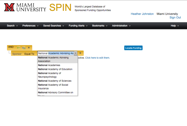 Screenshot of SPIN Advanced Search screen with an expression added. Visible text: Miami University. SPIN. World's largest database of sponsored funding opportunities. Heather Johnston. Miami University. Sign Out. Search. Preferences. Saved Searches. Funding Alerts. Bookmarks. Administration. Help. AND. Sponsor. Equal To. Text in search box: National. Text in drop-down menu: National Academic Advising Association. National Academies. National Academy of Education. National Academy of Neuropsychology. National Academy of Sciences. National Academy of Social Insurance. National Advisory Committee on. Other visible text: Locate Funding. You have additional filters active. Click here to edit them.
