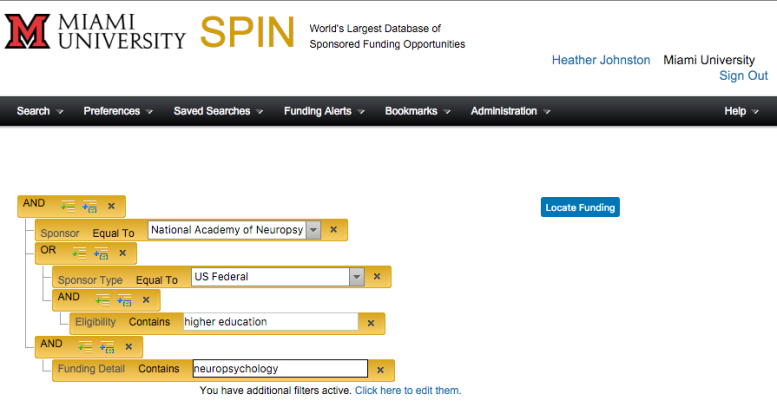 Screenshot of SPIN Advanced Search screen with an expressions and groups added. Visible text: Miami University. SPIN. World's largest database of sponsored funding opportunities. Heather Johnston. Miami University. Sign Out. Search. Preferences. Saved Searches. Funding Alerts. Bookmarks. Administration. Help. AND. Sponsor, Equal To. National Academy of Neuropsy. OR. Sponsor Type, Equal To. US Federal. AND. Eligibility Contains. higher education. AND Funding Detail, Contains. neuropsychology. Locate Funding. You have additional filters active. Click here to edit them.