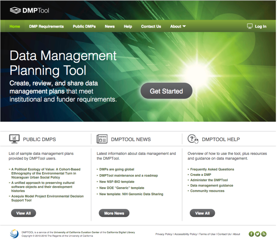 "Screenshot of DMPTool.org. Visible text: DMPTool. Menu bar: Home. DMP Requirements. Public DMPs. News. Help. Contact Us. About. Log In. Data Management Planning Tool. Create, review, and share data management plans that meet institutional and funder requirements. Get Started. Public DMPs: List of sample data management plans provided by DMPTool users. * A Political Ecology of Value: A Cohort-Based Ethnography of the Environmental Turn in Nicaraguan Urban Social Policy. * A unified approach to preserving cultural software objects and their development histories. * Acequia Model Project Environmental Decision Support Tool. View All. DMPTool News: Latest information about data management and the DMPTool. *DMPs are going global. DMPTool maintenance and a roadmap. * New NSF-BIO template. *New DOE ""Generic"" template. * New template: NIH Genomic Data Sharing. View All. DMPTool Help: Overview of how to use the tool, plus resources and guidance on data management. * Frequently Asked Questions. * Create a DMP. *Administer the DMPTool. *Data management guidance. *Community resources. View All. Footer: DMPTool is a service of the University of California Curation Center of the California Digital Library. Copyright 2010-2016 The Regents of the University of California. Privacy Policy 