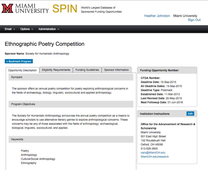 Screenshot of a SPIN opportunity record. Visible text: Miami University. SPIN. World's largest database of Sponsored Funding Opportunities. Heather Johnston. Miami University. Sign Out. Ethnographic Poetry Competition. Sponsor Name: Society for Humanistic Anthropology. + Bookmark Program. Tabs: Opportunity Description [highlighted]. Eligibility Requirements. Funding Guidelines. Sponsor Information. Synopsis: The sponsor offers an annual poetry competition for poetry exploring anthropological concerns in the fields of archaeology, biology, linguistic, sociocultural and applied anthropology. Program Objectives: The Society for Humanistic Anthropology announces the annual poetry competition as a means to encourage scholars to use alternative literary genres to explore anthropological concerns. These concerns may be any of those associated with the fields of anthropology: archaeological, biological, linguistic, sociocultural, and applied. Keywords: Poetry. Anthropology. Cultural/Social Anthropology. Ethnography. Box header: Funding Opportunity Number: Box data: CFDA Number: Deadline Date: 15-Sep-2015. All Deadline Dates: 15-Sep-2015. Deadline Type: Postmark. Established Date: 11-Mar-2013. Last Revised Date: 20-May-2015. Next Followup Date: 01-Jun-2016. Box header: Institution Instructions. Box Data: Office for the Advancement of Research & Scholarship. Miami University. 501 East High Street. 102 Roudebush Hall. Oxford, OH 45056. 513-529-3600. oars@MiamiOH.edu. MiamiOH.edu/research.