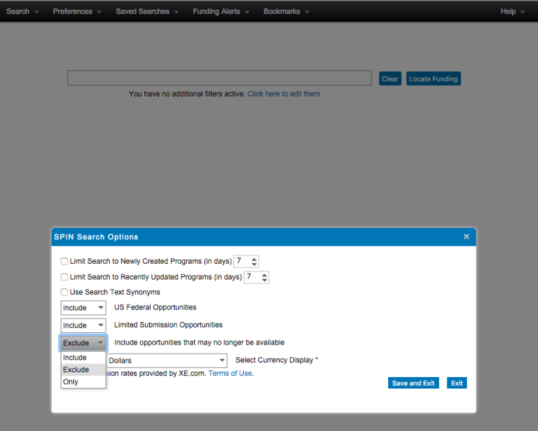 """Screenshot of SPIN preferences with """"Search Options"""" pop-up window. Visible text: Menu bar: Search. Preferences. Saved Searches. Funding Alerts. Bookmarks. Help. Search Screen: Clear. Locate Funding. You have no additional filters active. Click here to edit them. Pop-up window: SPIN Search Options. Limit Search to Newly Created Programs (in days) 7. Limit Search to Recently Updated Programs (in days) 7. Use Search Text Synonyms. Include US Federal Opportunities. Include Limited Submission Opportunities. Drop-down menu: Exclude. Include. Exclude. Only. Include opportunities that may no longer be available. Dollars. Select Currency Display*. . . . sion rates provided by XE.com. Terms of Use. Save and Exit. Exit."""