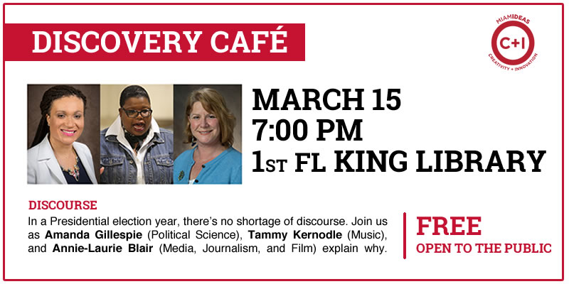 Text: Discovery Café. Miami Ideas logo. March 15. 7:00pm. 1st floor King Library. Discourse. In a Presidential election year, there's no shortage of discourse. Join us as Amanda Gillespie (Political Science), Tammy Kernodle (Music), and Annie-Laurie Blair (Media, Journalism, and Film) explain why. Free. Open to the public.