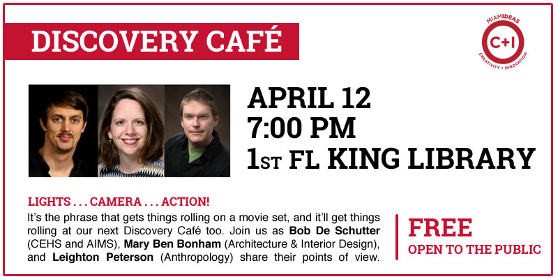 Text: Discovery Café. Miami Ideas logo. April 12. 7:00pm. 1st floor King Library. Lights . . . Camera . . . Action!. It's the phrase that gets things rolling on a movie set, and it'll get things rolling at our next Discovery Café too. Join as Bob De Schutter (CEHS and AIMS), Mary Ben Bonham (Architecture & Interior Design), and Leighton Peterson (Anthropology) share their points of view. Free. Open to the public.