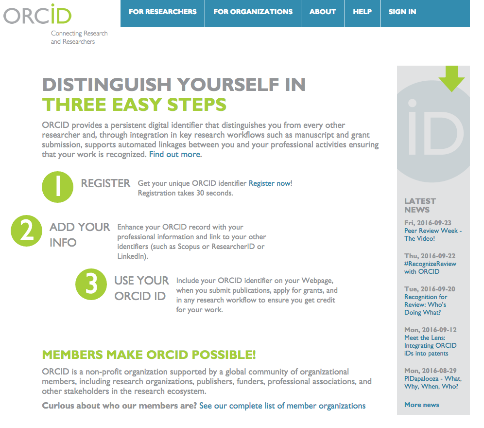 Screen shot of ORCID homepage. Text: ORCID. Connecting Research and Researchers. (Tabs:) For Researchers, For Organizations, About, Help, Sign In. (Main text:) Distinguish yourself in three easy steps. ORCID provides persistent digital identifier that distinguishes you from every other researcher and, through integration in key research workflows such as manuscript and grant submission, supports automated linkages between you and your professional activities ensuring that your work is recognized. Find out more. 1. Register. Get your unique ORCID identifier Register now! Registration takes 30 seconds. 2. Add your info. Enhance your ORCID record with your professional information and link to your other identifiers (such as Scopus or ResearcherID or LinkedIn). 3. Use your ORCID ID. Include your ORCID identifier on your Webpage, when you submit publications, apply for grants, and in any research workflow to ensure you get credit for your work. Members make ORCID Possible! ORCID is a non-profit organization supported by a global community of organizational members, including research organizations, publishers, funders, professional associations, and other stakeholders in the research ecosystem. Curious about who our members are? See our complete list of member organizations. (Sidebar:) Latest News. Fri, 2016-09-23 Peer Review Week - The Video! Thu, 2016-09-22. #RecognitionReview with ORCID. Tue, 2016-0-20 Recognition for Review: Who's Doing What? Mon, 2016-09-12. Meet the Lens: Integrating ORCID IDs into patents. Mon, 2016-08-29. PIDapalooza - What, Why, When, Who? More news.