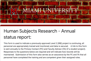 Screenshot of human subjects research online annual status report system. Text: Miami University. Human Subjects Research - Annual status report. This form is used to indicate a previously approved Level 2 (IRB) project is continuing, all personnel are appropriately trained and monitored, and data is secured. A link to this form is sent annually to the Primary Contact (PC) and Faculty Advisor (FA) (if a student project). Responses to the questions below are required and will indicate how records will be maintained. Submission of this form also serves as an assurance by the PC and FA that all personnel have completed the training and are competent given their assigned roles.
